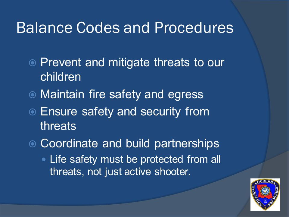 Balance Codes and Procedures Prevent and mitigate threats to our children Maintain fire safety and egress Ensure safety and security from threats Coordinate and build partnerships Life safety must be protected from all threats, not just active shooter.