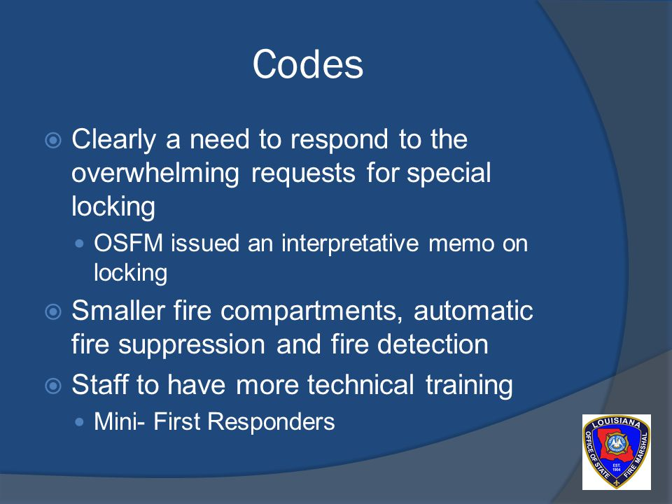 Codes Clearly a need to respond to the overwhelming requests for special locking OSFM issued an interpretative memo on locking Smaller fire compartments, automatic fire suppression and fire detection Staff to have more technical training Mini- First Responders