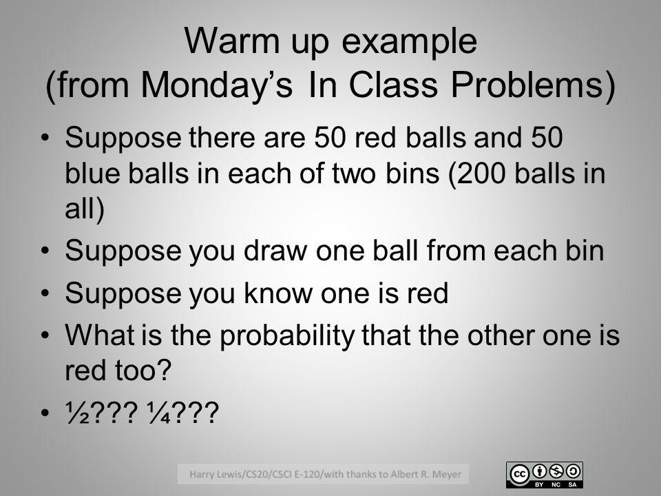 Warm up example (from Mondays In Class Problems) Suppose there are 50 red balls and 50 blue balls in each of two bins (200 balls in all) Suppose you d