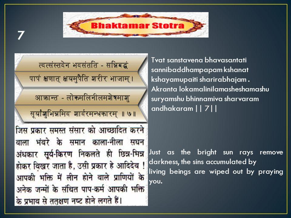Tvat sanstavena bhavasantati sannibaddhampapam kshanat kshayamupaiti sharirabhajam. Akranta lokamalinilamasheshamashu suryamshu bhinnamiva sharvaram a