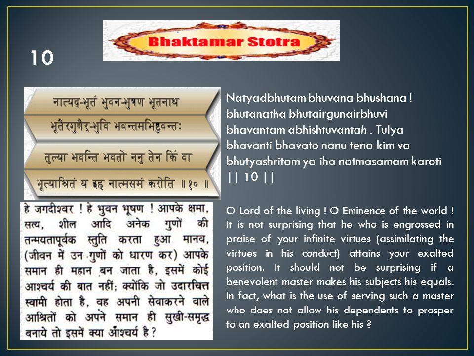 Natyadbhutam bhuvana bhushana ! bhutanatha bhutairgunairbhuvi bhavantam abhishtuvantah. Tulya bhavanti bhavato nanu tena kim va bhutyashritam ya iha n