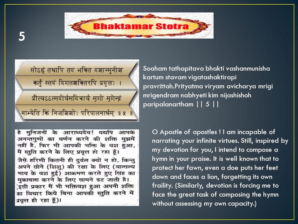 Soaham tathapitava bhakti vashanmunisha kartum stavam vigatashaktirapi pravrittah.Prityatma viryam avicharya mrigi mrigendram nabhyeti kim nijashishoh