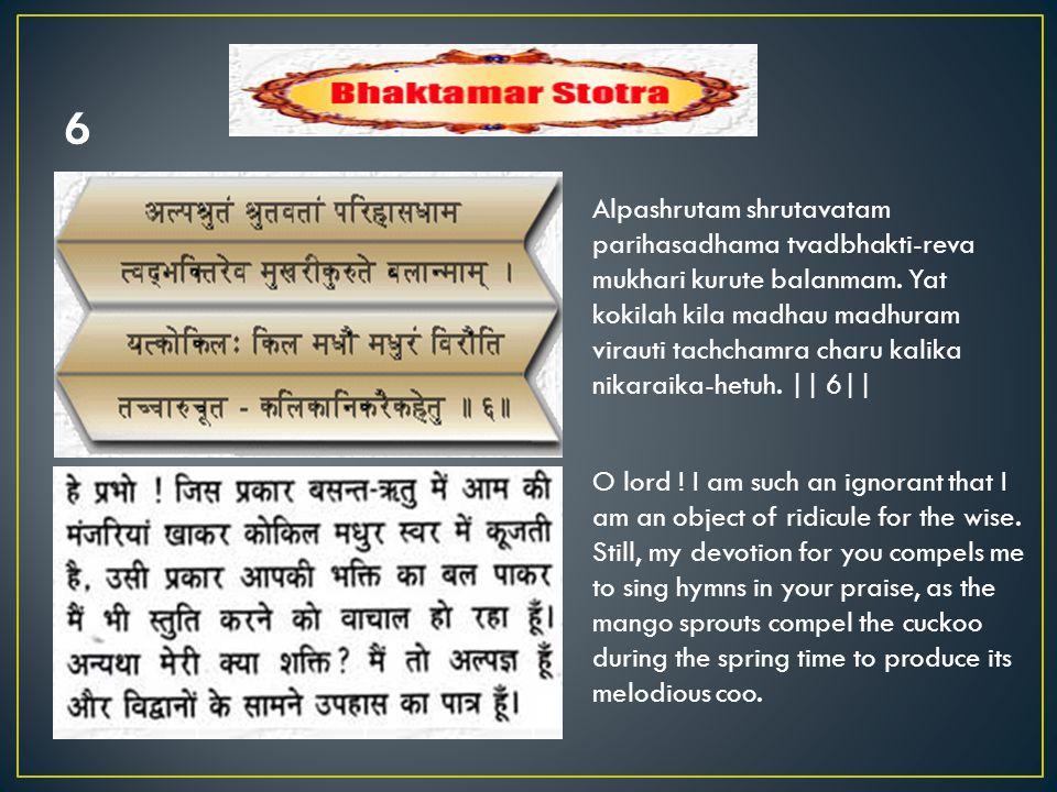 Alpashrutam shrutavatam parihasadhama tvadbhakti-reva mukhari kurute balanmam.