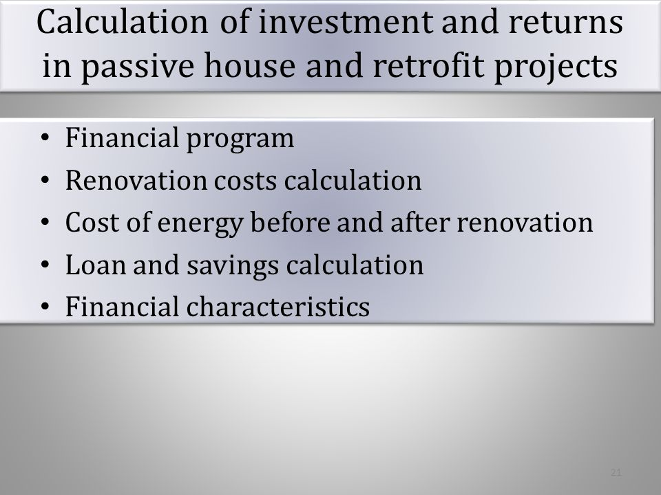 Calculation of investment and returns in passive house and retrofit projects Type of worksConstruction costs, Ventilation5 158 Water recycling12 938 Heating system18 698 Green roof+ facade219 616 Walls, roof, basement wall and floor, windows476 011 TOTAL786 268 Support program 30%235 880 TOTAL550 387 22