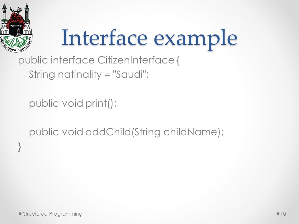 Interface example public interface CitizenInterface { String natinality = Saudi ; public void print(); public void addChild(String childName); } Structured Programming10