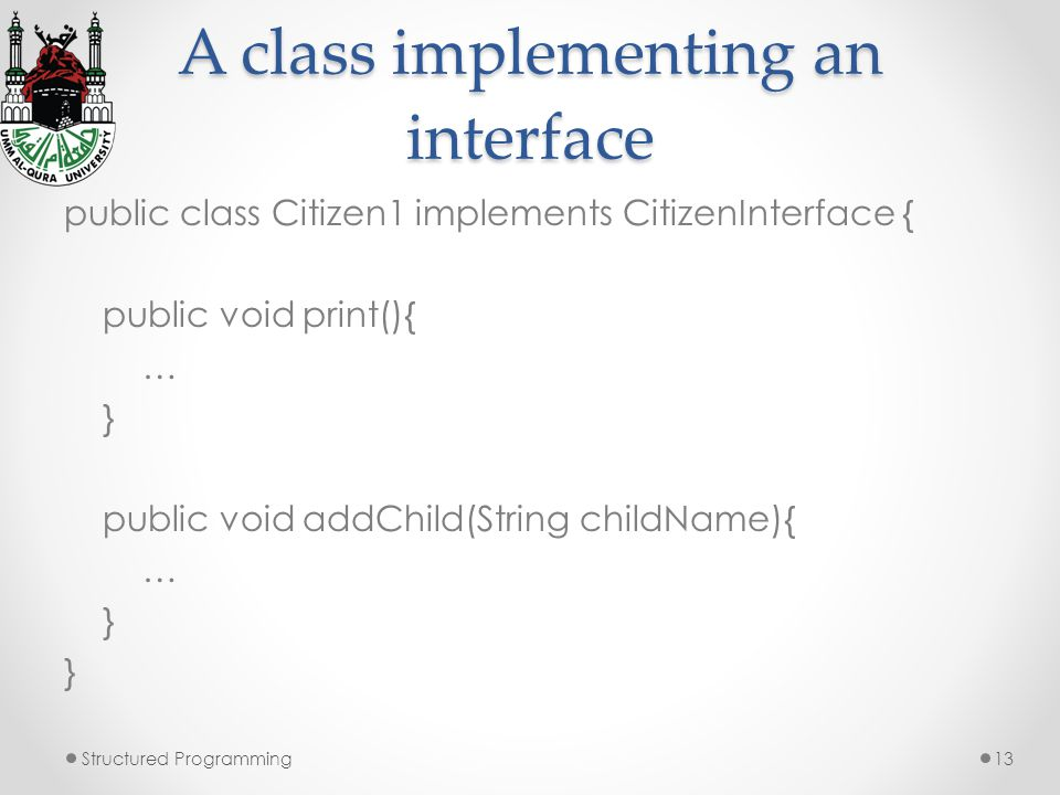 A class implementing an interface public class Citizen1 implements CitizenInterface { public void print(){ … } public void addChild(String childName){ … } Structured Programming13