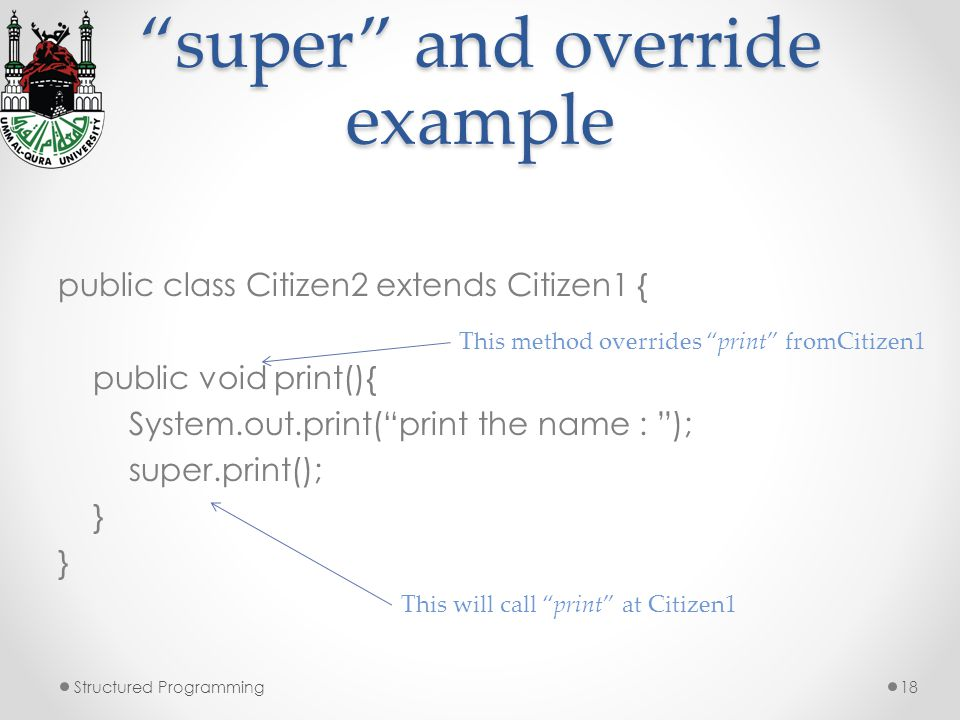 super and override example public class Citizen2 extends Citizen1 { public void print(){ System.out.print(print the name : ); super.print(); } Structured Programming18 This will call print at Citizen1 This method overrides print fromCitizen1