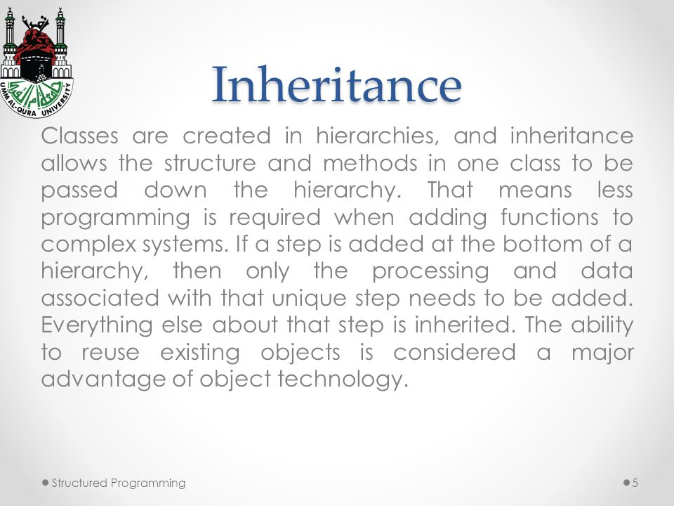 Inheritance Classes are created in hierarchies, and inheritance allows the structure and methods in one class to be passed down the hierarchy.