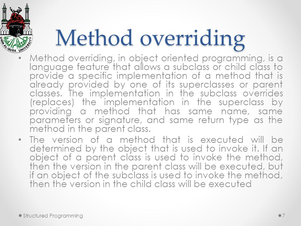 Method overriding Method overriding, in object oriented programming, is a language feature that allows a subclass or child class to provide a specific implementation of a method that is already provided by one of its superclasses or parent classes.