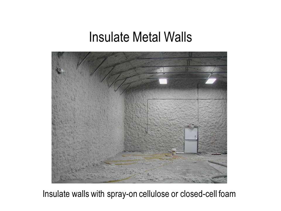 Insulate Metal Walls Insulate walls with spray-on cellulose or closed-cell foam