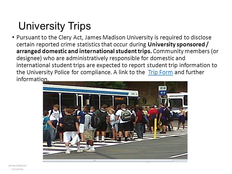 University Trips Pursuant to the Clery Act, James Madison University is required to disclose certain reported crime statistics that occur during Unive