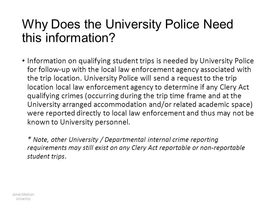 Why Does the University Police Need this information? Information on qualifying student trips is needed by University Police for follow-up with the lo