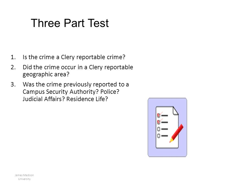 Three Part Test 1.Is the crime a Clery reportable crime? 2.Did the crime occur in a Clery reportable geographic area? 3.Was the crime previously repor