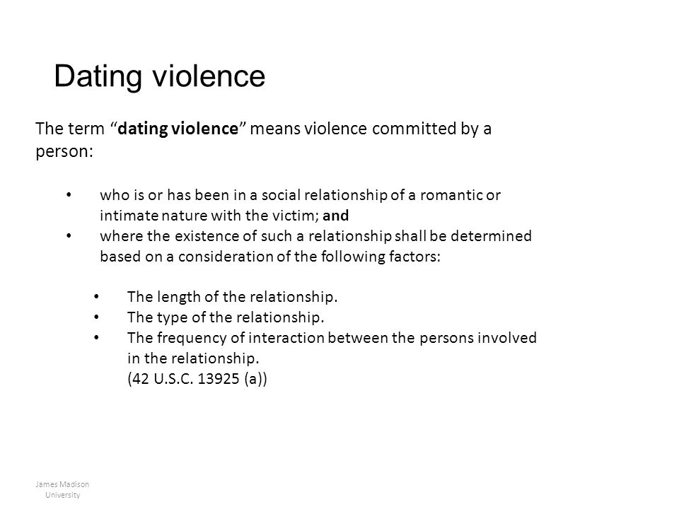 Dating violence James Madison University The term dating violence means violence committed by a person: who is or has been in a social relationship of