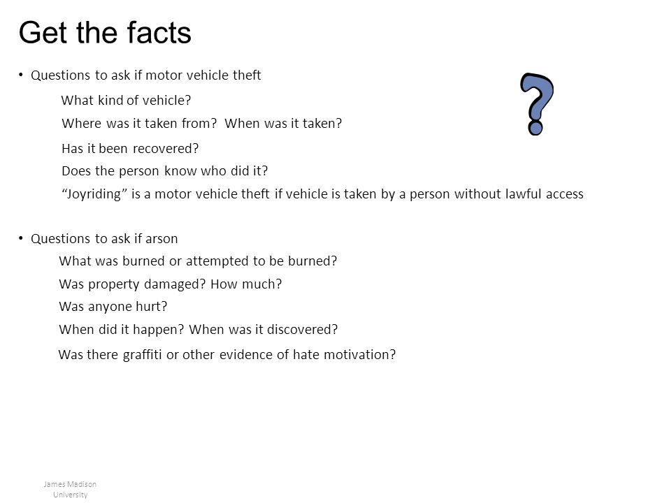 Get the facts Questions to ask if motor vehicle theft What kind of vehicle? Where was it taken from? When was it taken? Has it been recovered? Does th