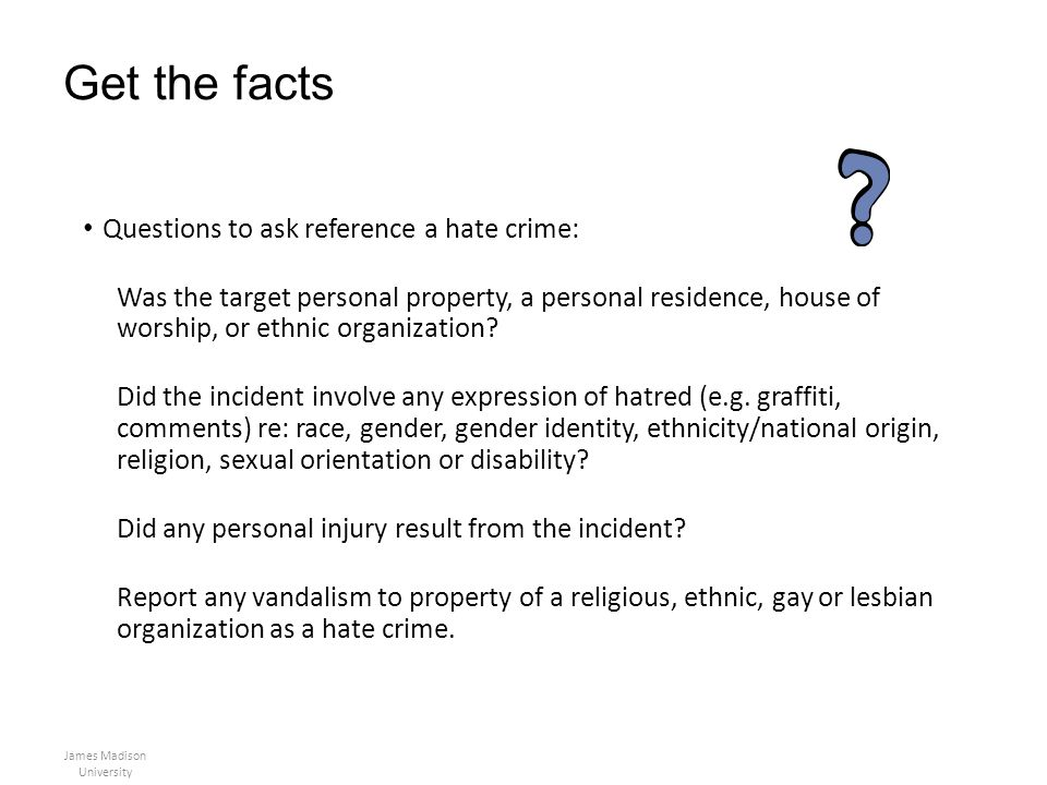 Get the facts Questions to ask reference a hate crime: Was the target personal property, a personal residence, house of worship, or ethnic organizatio