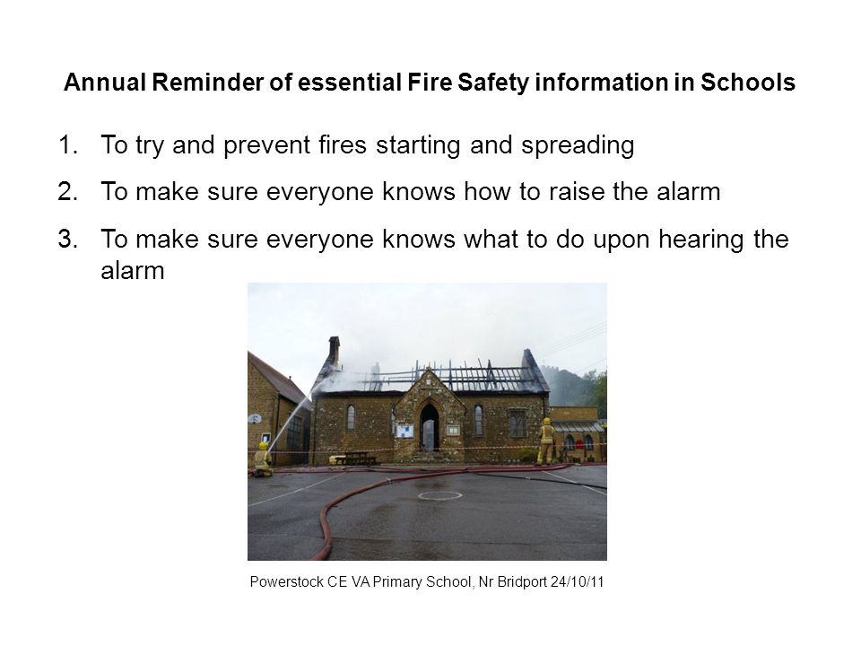 Annual Reminder of essential Fire Safety information in Schools Powerstock CE VA Primary School, Nr Bridport 24/10/11 1.To try and prevent fires starting and spreading 2.To make sure everyone knows how to raise the alarm 3.To make sure everyone knows what to do upon hearing the alarm