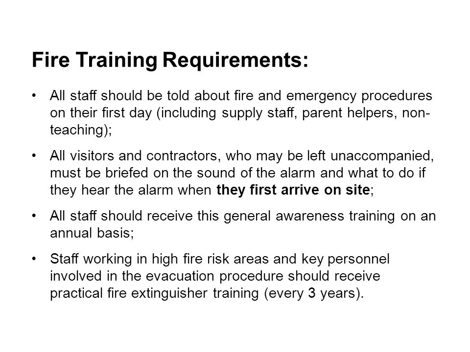 Fire Training Requirements: All staff should be told about fire and emergency procedures on their first day (including supply staff, parent helpers, n