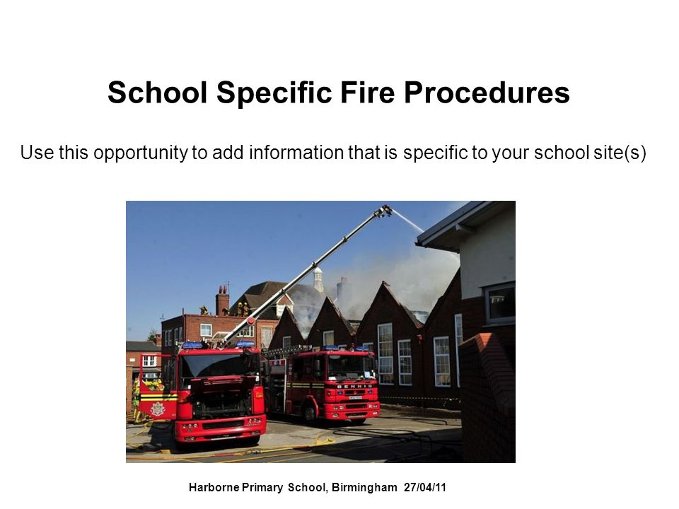 School Specific Fire Procedures Use this opportunity to add information that is specific to your school site(s) Harborne Primary School, Birmingham 27/04/11