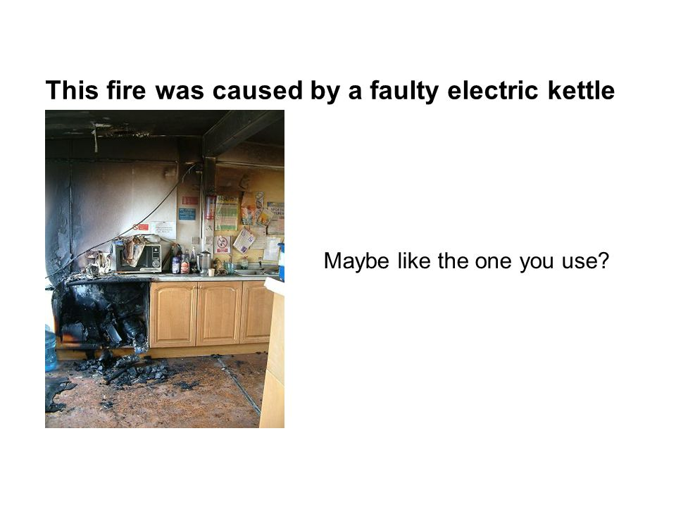 This fire was caused by a faulty electric kettle Maybe like the one you use?