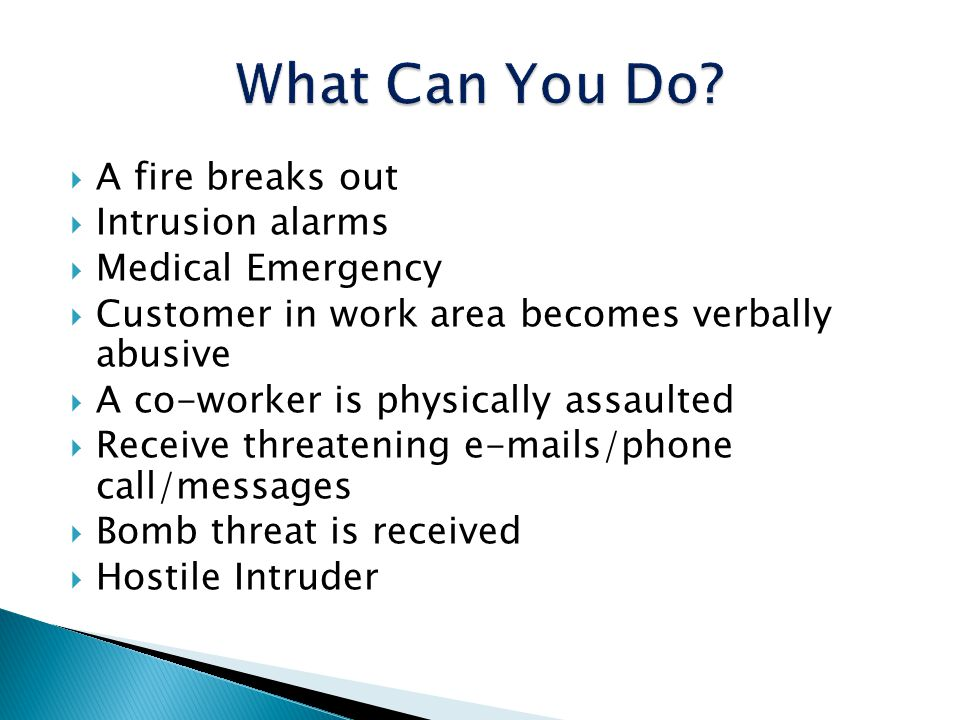 A fire breaks out Intrusion alarms Medical Emergency Customer in work area becomes verbally abusive A co-worker is physically assaulted Receive threat
