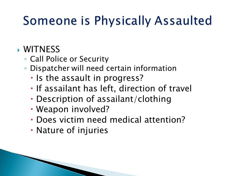 WITNESS Call Police or Security Dispatcher will need certain information Is the assault in progress? If assailant has left, direction of travel Descri