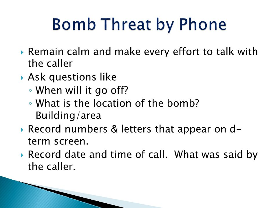 Remain calm and make every effort to talk with the caller Ask questions like When will it go off? What is the location of the bomb? Building/area Reco