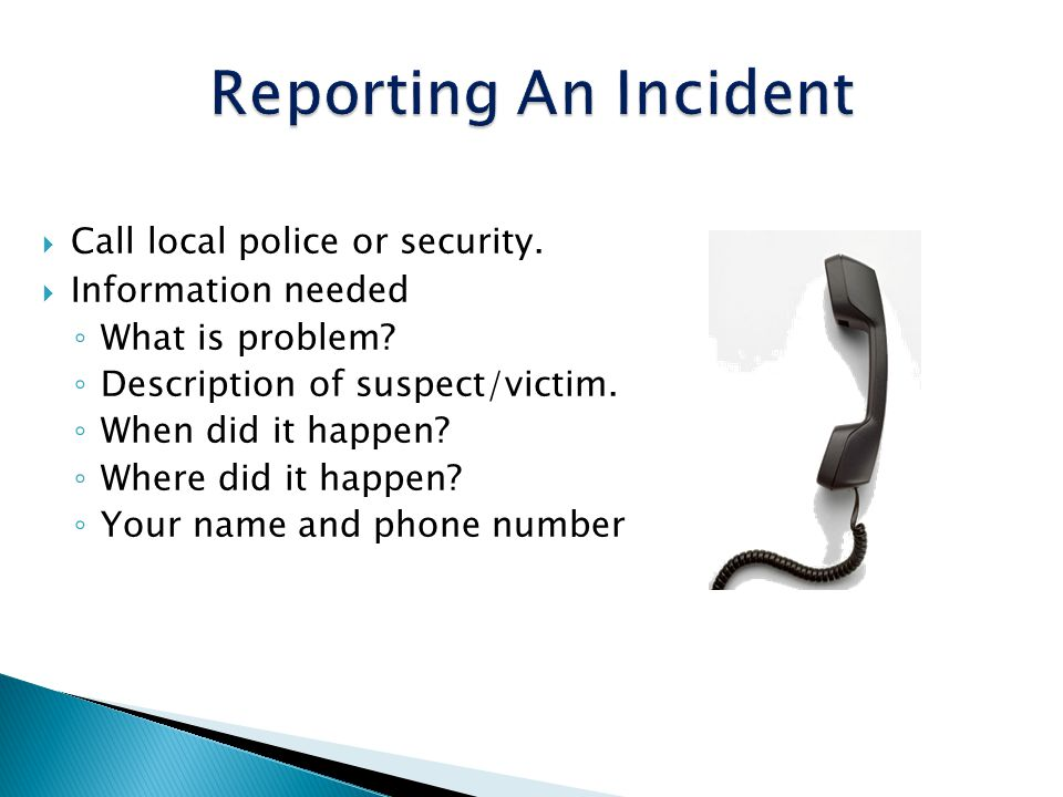 Call local police or security. Information needed What is problem? Description of suspect/victim. When did it happen? Where did it happen? Your name a