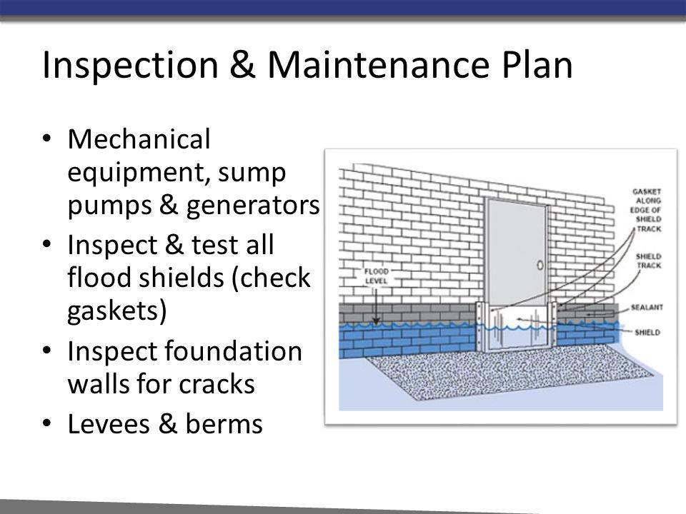 Inspection & Maintenance Plan Mechanical equipment, sump pumps & generators Inspect & test all flood shields (check gaskets) Inspect foundation walls