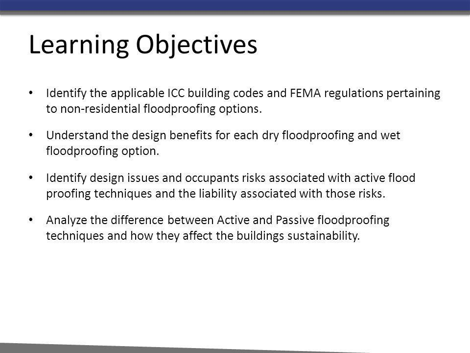 Learning Objectives Identify the applicable ICC building codes and FEMA regulations pertaining to non-residential floodproofing options. Understand th
