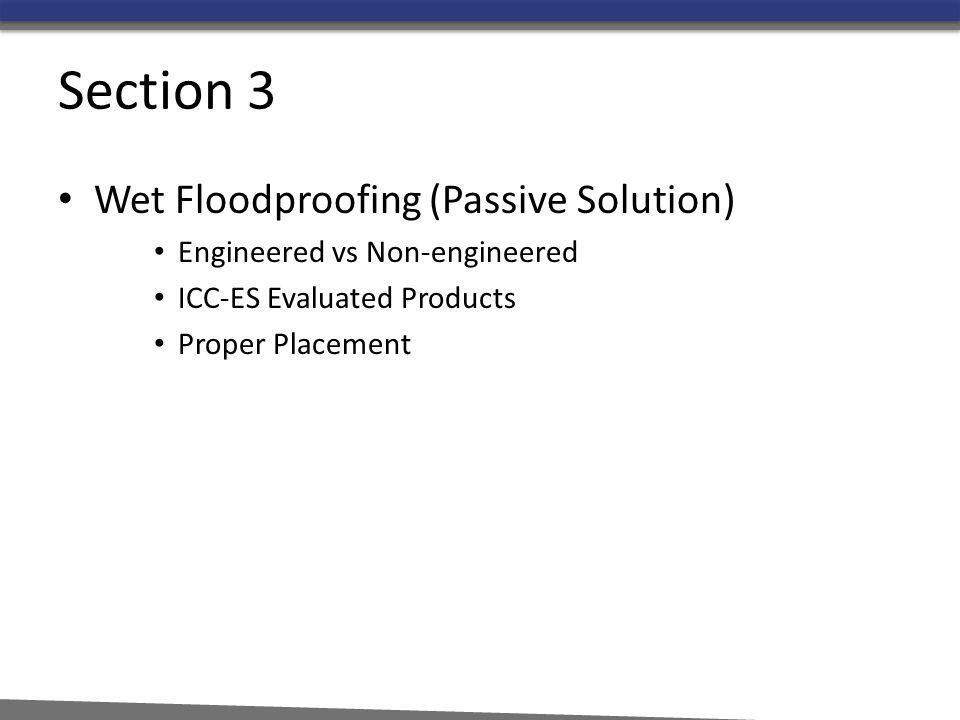 Section 3 Wet Floodproofing (Passive Solution) Engineered vs Non-engineered ICC-ES Evaluated Products Proper Placement