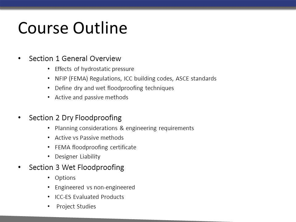 Course Outline Section 1 General Overview Effects of hydrostatic pressure NFIP (FEMA) Regulations, ICC building codes, ASCE standards Define dry and w