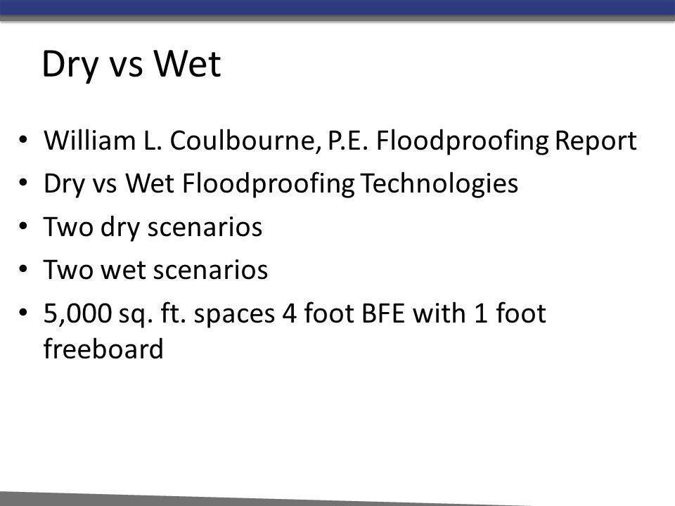 Dry vs Wet William L. Coulbourne, P.E. Floodproofing Report Dry vs Wet Floodproofing Technologies Two dry scenarios Two wet scenarios 5,000 sq. ft. sp