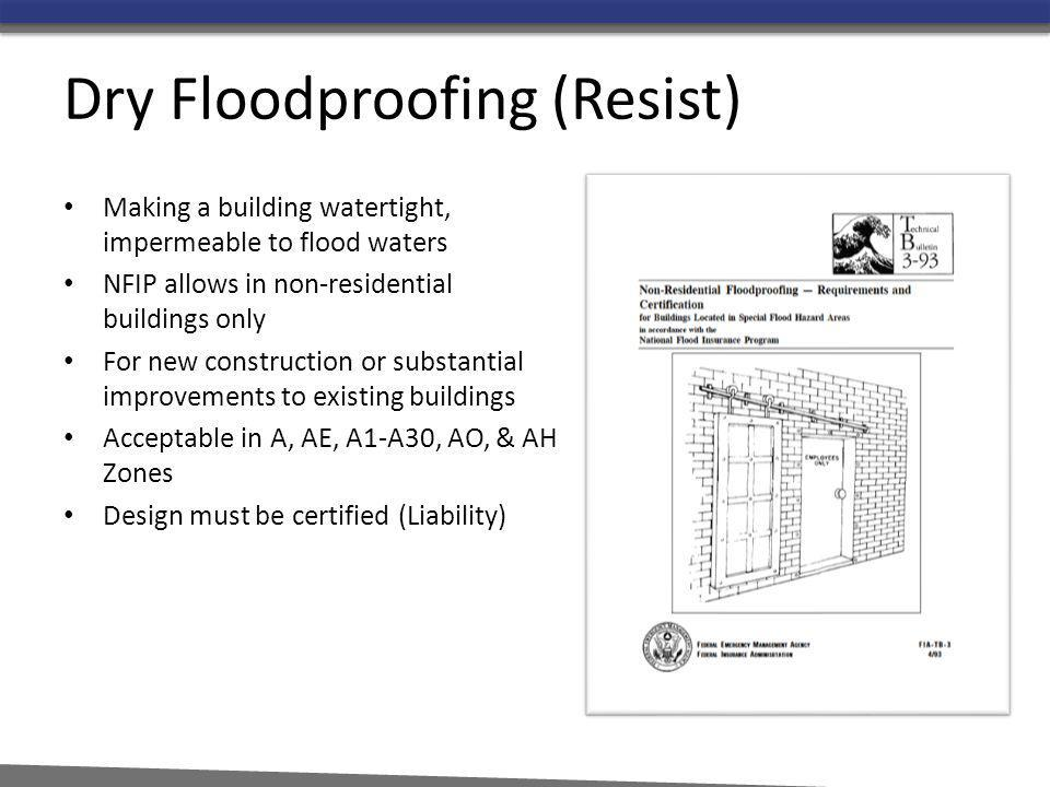 Dry Floodproofing (Resist) Making a building watertight, impermeable to flood waters NFIP allows in non-residential buildings only For new constructio