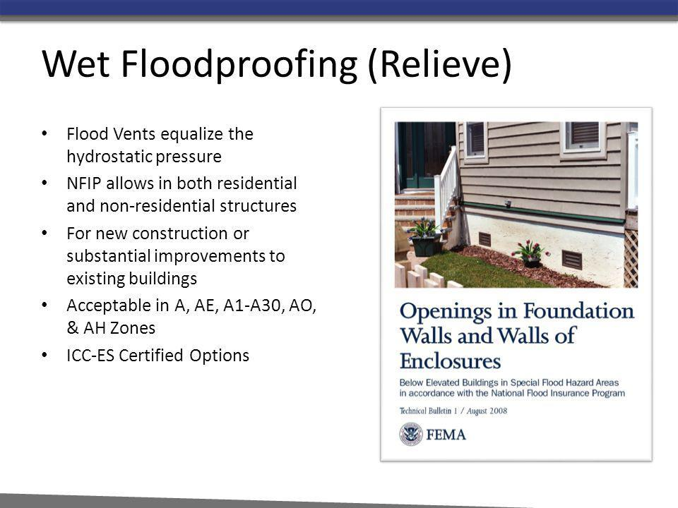 Wet Floodproofing (Relieve) Flood Vents equalize the hydrostatic pressure NFIP allows in both residential and non-residential structures For new const