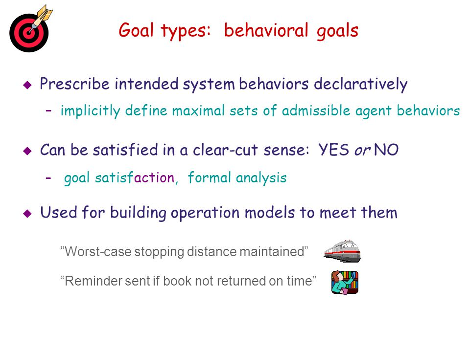Goal types: behavioral goals Prescribe intended system behaviors declaratively –implicitly define maximal sets of admissible agent behaviors Can be sa
