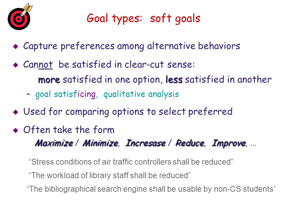 Goal types: soft goals Capture preferences among alternative behaviors Cannot be satisfied in clear-cut sense: moreless more satisfied in one option,