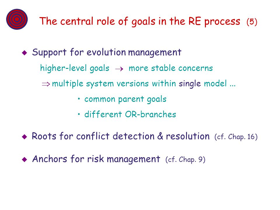The central role of goals in the RE process (5) Support for evolution management higher-level goals more stable concerns multiple system versions with