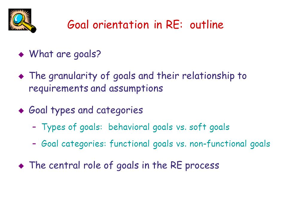 Goal orientation in RE: outline What are goals? The granularity of goals and their relationship to requirements and assumptions Goal types and categor