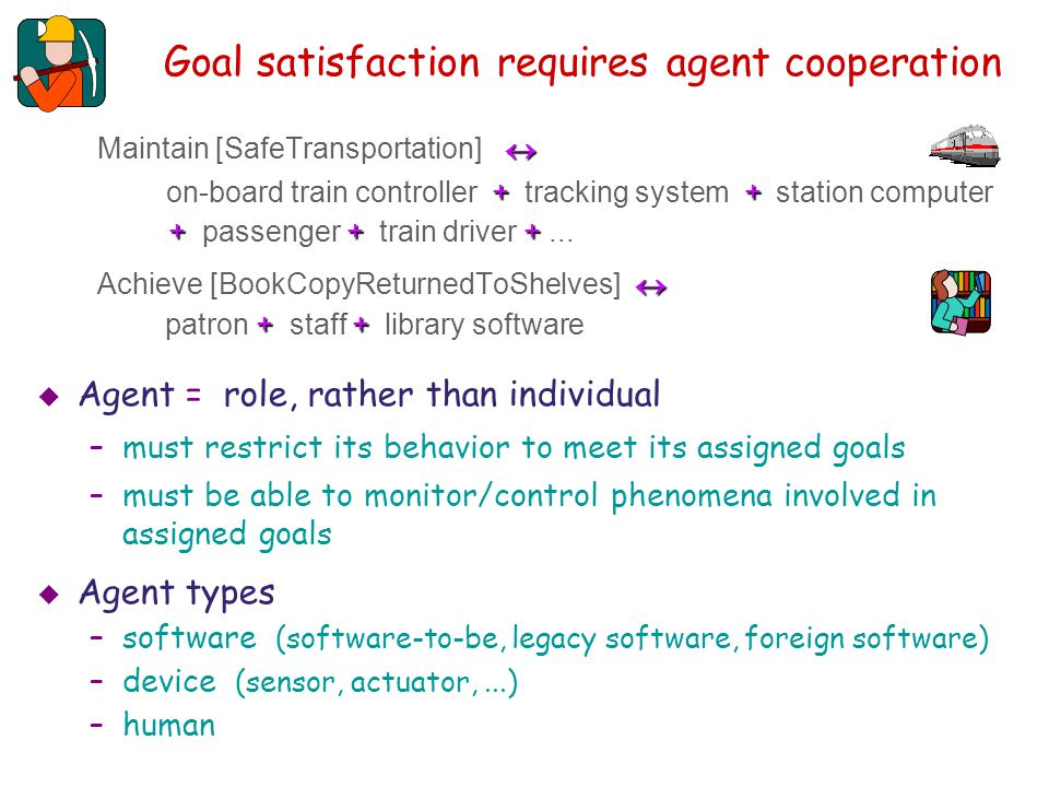 Goal types: soft goals Capture preferences among alternative behaviors Cannot be satisfied in clear-cut sense: moreless more satisfied in one option, less satisfied in another –goal satisficing, qualitative analysis Used for comparing options to select preferred Often take the form MaximizeMinimizeIncresaseReduceImprove Maximize / Minimize, Incresase / Reduce, Improve,...