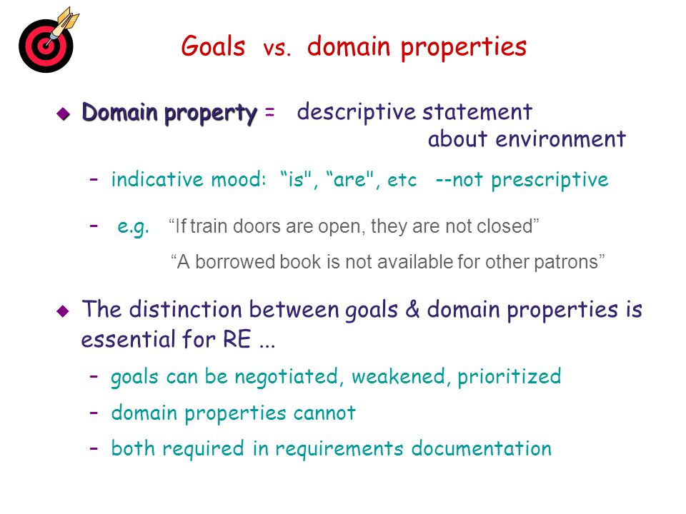 Goals vs. domain properties Domain property Domain property = descriptive statement about environment –indicative mood: is