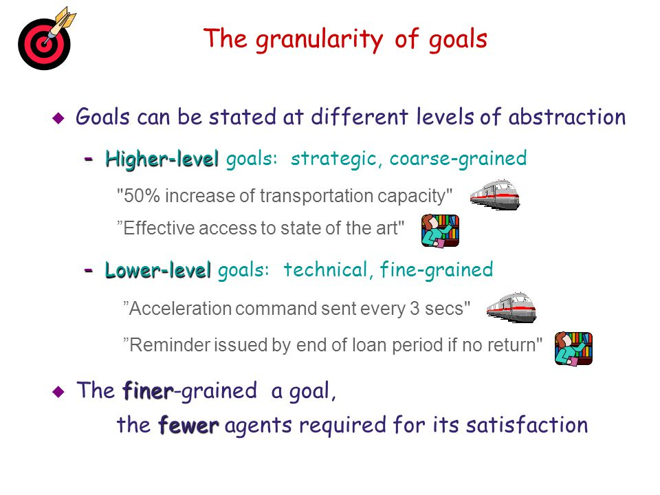 The granularity of goals Goals can be stated at different levels of abstraction –Higher-level –Higher-level goals: strategic, coarse-grained