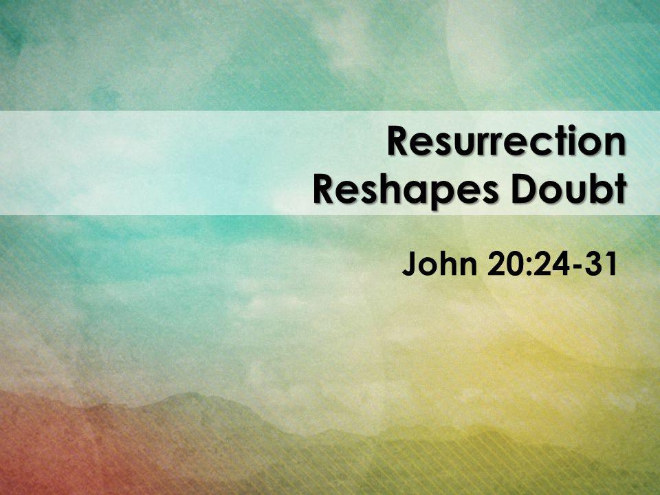 Resurrection Reshapes Doubt John 20:24-31