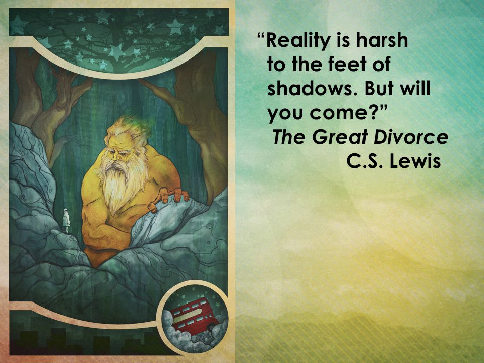 Reality is harsh to the feet of shadows. But will you come? The Great Divorce C.S. Lewis