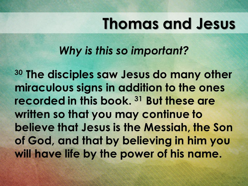 Thomas and Jesus Why is this so important? 30 The disciples saw Jesus do many other miraculous signs in addition to the ones recorded in this book. 31