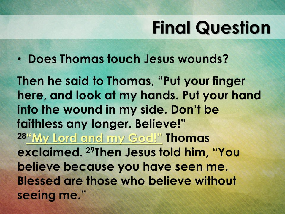 Final Question Does Thomas touch Jesus wounds? Then he said to Thomas, Put your finger here, and look at my hands. Put your hand into the wound in my