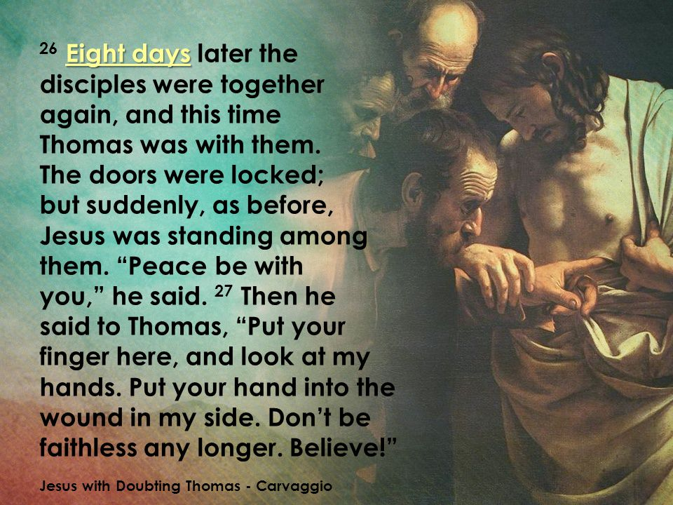 Eight days 26 Eight days later the disciples were together again, and this time Thomas was with them. The doors were locked; but suddenly, as before,