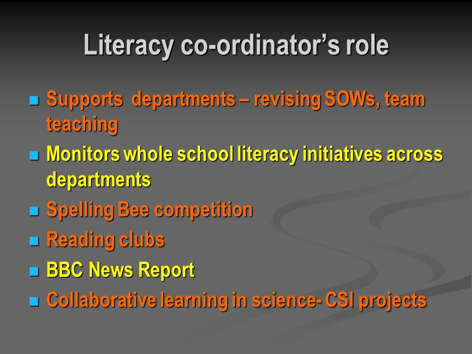 Literacy co-ordinators role Supports departments – revising SOWs, team teaching Supports departments – revising SOWs, team teaching Monitors whole school literacy initiatives across departments Monitors whole school literacy initiatives across departments Spelling Bee competition Spelling Bee competition Reading clubs Reading clubs BBC News Report BBC News Report Collaborative learning in science- CSI projects Collaborative learning in science- CSI projects