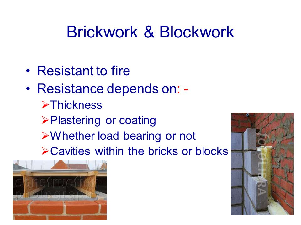 Brickwork & Blockwork Resistant to fire Resistance depends on: - Thickness Plastering or coating Whether load bearing or not Cavities within the brick