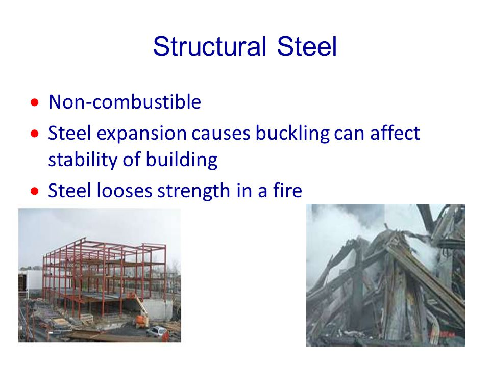 Structural Steel Non-combustible Steel expansion causes buckling can affect stability of building Steel looses strength in a fire